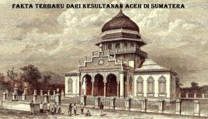 Fakta Terbaru Dari Kesultanan Aceh Di Sumatera
